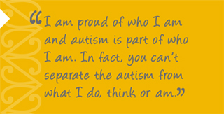 ASD: Resource for Teachers quote: I am proud of who I am and autism is part of who I am. In fact, you can't separate the autism from what I do, think or am